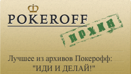 """Лучшее из архивов Покерофф: """"ИДИ И ДЕЛАЙ!"""""""