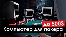 Как выбрать компьютер для покера с бюджетом до $500