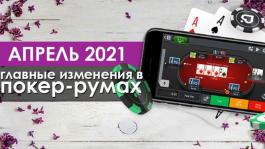Главные изменения покер-румов: апрель 2021