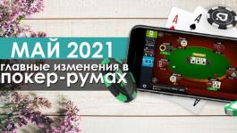 Главные изменения покер-румов: май 2021